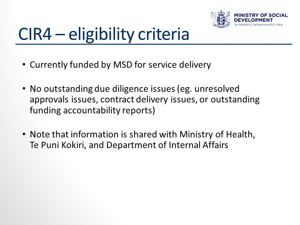CIR4 – eligibility criteria Currently funded by MSD for service delivery No outstanding due diligence issues (eg.