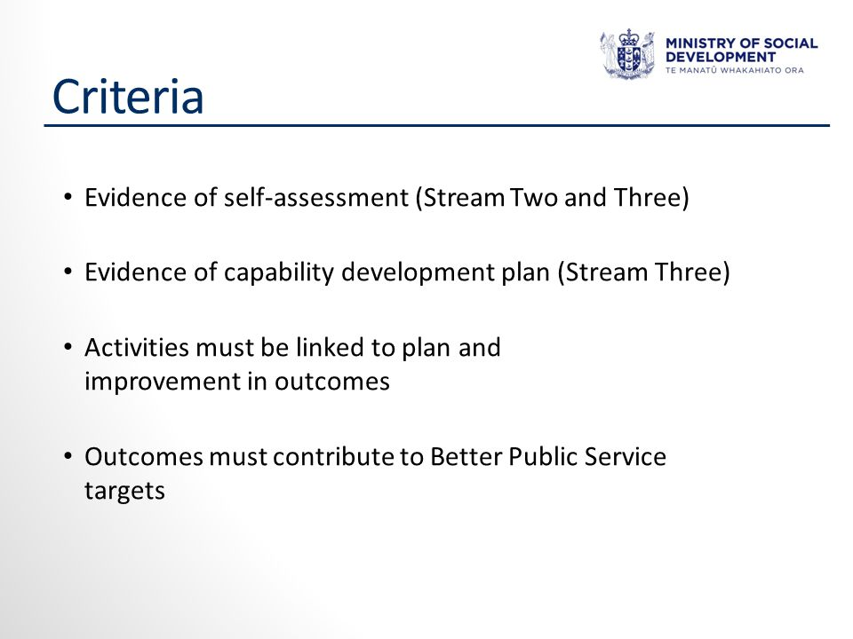 Criteria Evidence of self-assessment (Stream Two and Three) Evidence of capability development plan (Stream Three) Activities must be linked to plan and improvement in outcomes Outcomes must contribute to Better Public Service targets
