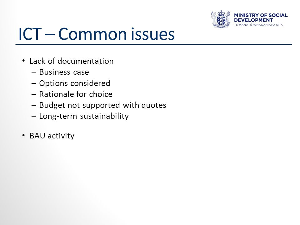 ICT – Common issues Lack of documentation ─Business case ─Options considered ─Rationale for choice ─Budget not supported with quotes ─Long-term sustainability BAU activity