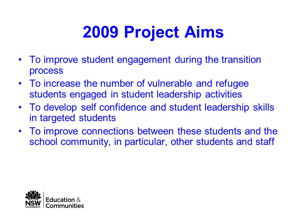 2009 Project Aims To improve student engagement during the transition process To increase the number of vulnerable and refugee students engaged in student leadership activities To develop self confidence and student leadership skills in targeted students To improve connections between these students and the school community, in particular, other students and staff