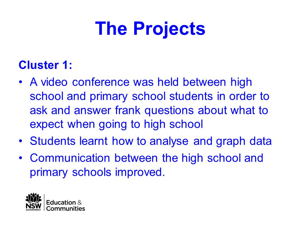 The Projects Cluster 1: A video conference was held between high school and primary school students in order to ask and answer frank questions about what to expect when going to high school Students learnt how to analyse and graph data Communication between the high school and primary schools improved.