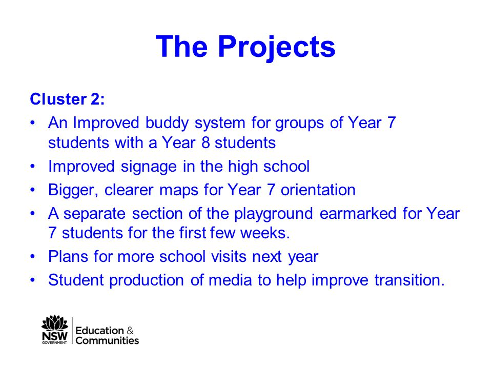 The Projects Cluster 2: An Improved buddy system for groups of Year 7 students with a Year 8 students Improved signage in the high school Bigger, clearer maps for Year 7 orientation A separate section of the playground earmarked for Year 7 students for the first few weeks.