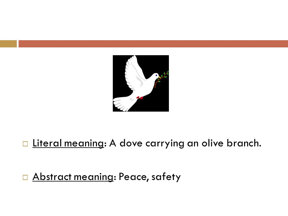  Literal meaning: A dove carrying an olive branch.  Abstract meaning: Peace, safety