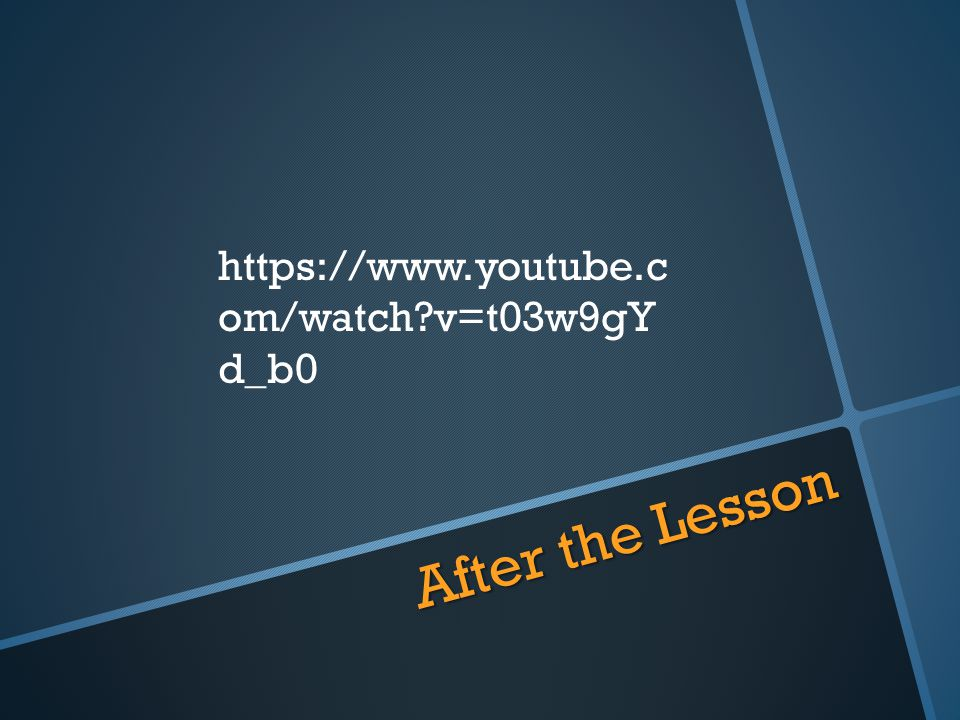 After the Lesson https://www.youtube.c om/watch?v=t03w9gY d_b0
