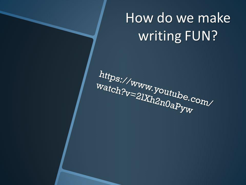 How do we make writing FUN https://www.youtube.com/ watch v=2lXh2n0aPyw