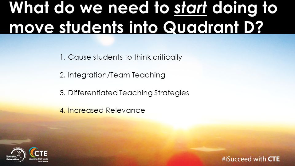 What do we need to start doing to move students into Quadrant D? 1. Cause students to think critically 2. Integration/Team Teaching 3. Differentiated