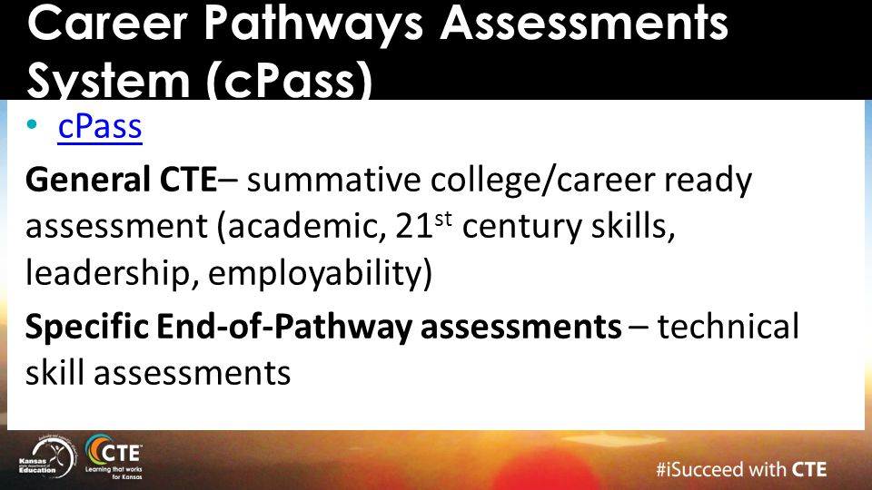 cPass General CTE– summative college/career ready assessment (academic, 21 st century skills, leadership, employability) Specific End-of-Pathway asses