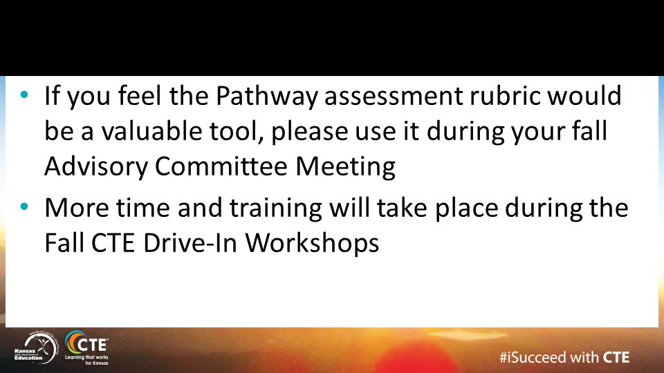 If you feel the Pathway assessment rubric would be a valuable tool, please use it during your fall Advisory Committee Meeting More time and training w