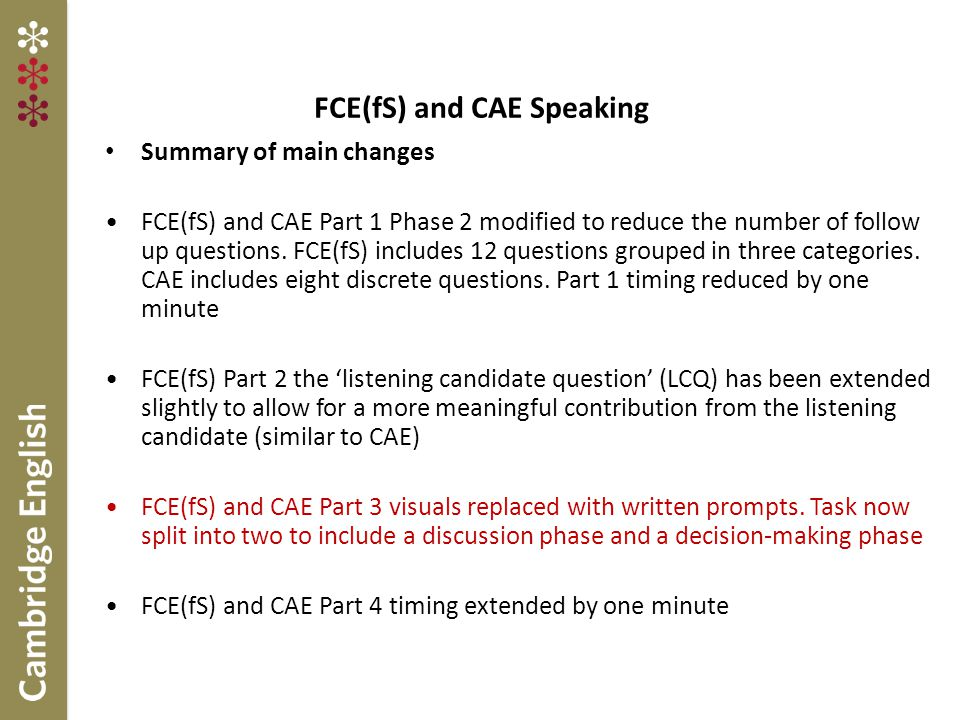 FCE(fS) and CAE Speaking Summary of main changes FCE(fS) and CAE Part 1 Phase 2 modified to reduce the number of follow up questions.