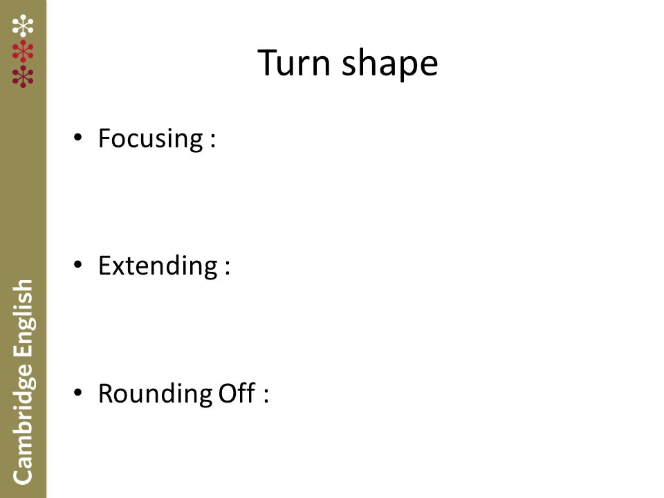 Turn shape Focusing : Extending : Rounding Off :