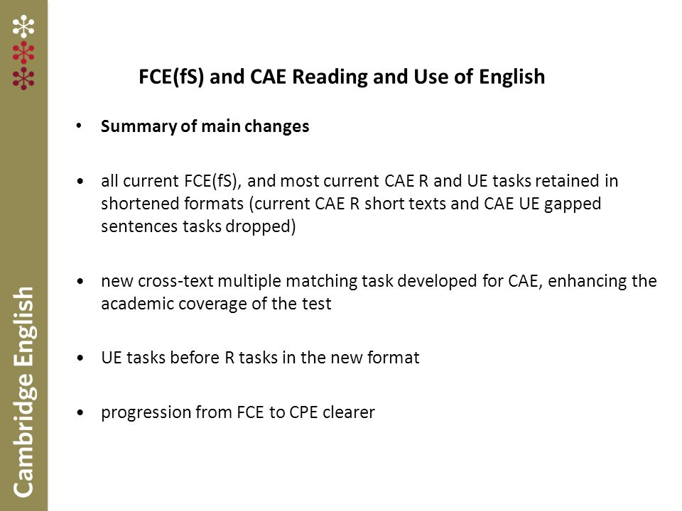 FCE(fS) and CAE Reading and Use of English Summary of main changes all current FCE(fS), and most current CAE R and UE tasks retained in shortened formats (current CAE R short texts and CAE UE gapped sentences tasks dropped) new cross-text multiple matching task developed for CAE, enhancing the academic coverage of the test UE tasks before R tasks in the new format progression from FCE to CPE clearer