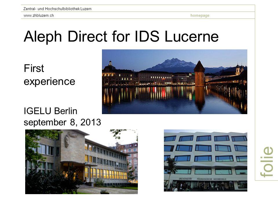 Aleph Direct for IDS Lucerne folie Zentral- und Hochschulbibliothek Luzern www.zhbluzern.chhomepage First experience IGELU Berlin september 8, 2013