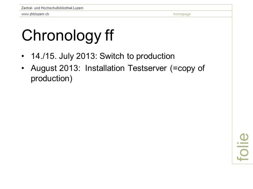 Chronology ff 14./15. July 2013: Switch to production August 2013: Installation Testserver (=copy of production) folie Zentral- und Hochschulbibliothe