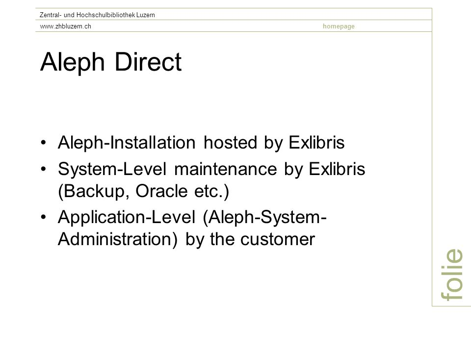 Aleph Direct folie Zentral- und Hochschulbibliothek Luzern www.zhbluzern.chhomepage Aleph-Installation hosted by Exlibris System-Level maintenance by Exlibris (Backup, Oracle etc.) Application-Level (Aleph-System- Administration) by the customer