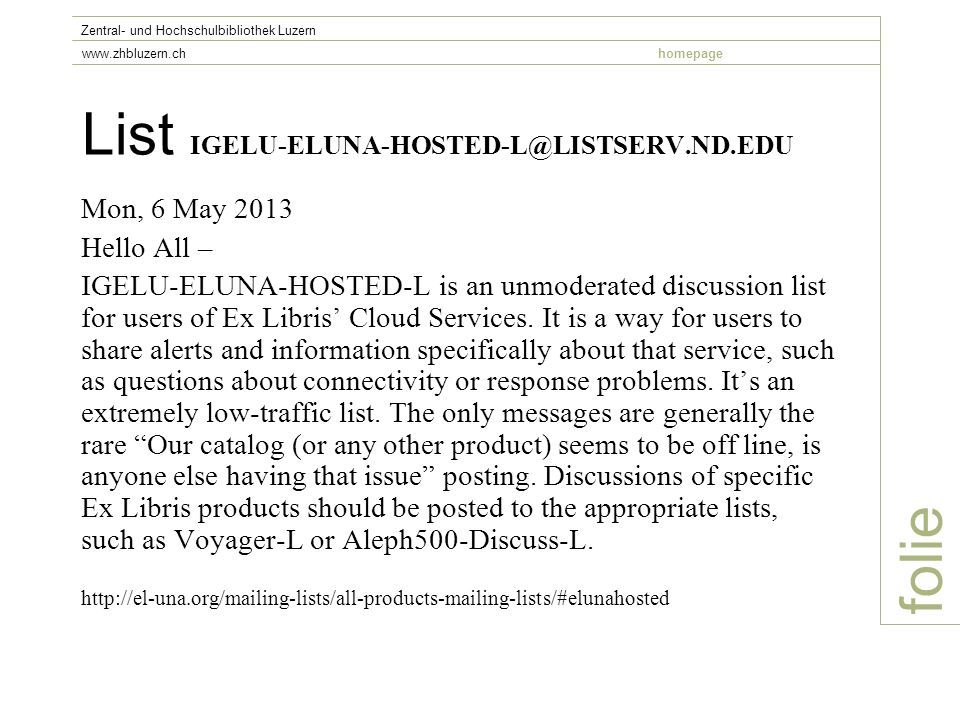 List IGELU-ELUNA-HOSTED-L@LISTSERV.ND.EDU Mon, 6 May 2013 Hello All – IGELU-ELUNA-HOSTED-L is an unmoderated discussion list for users of Ex Libris' Cloud Services.