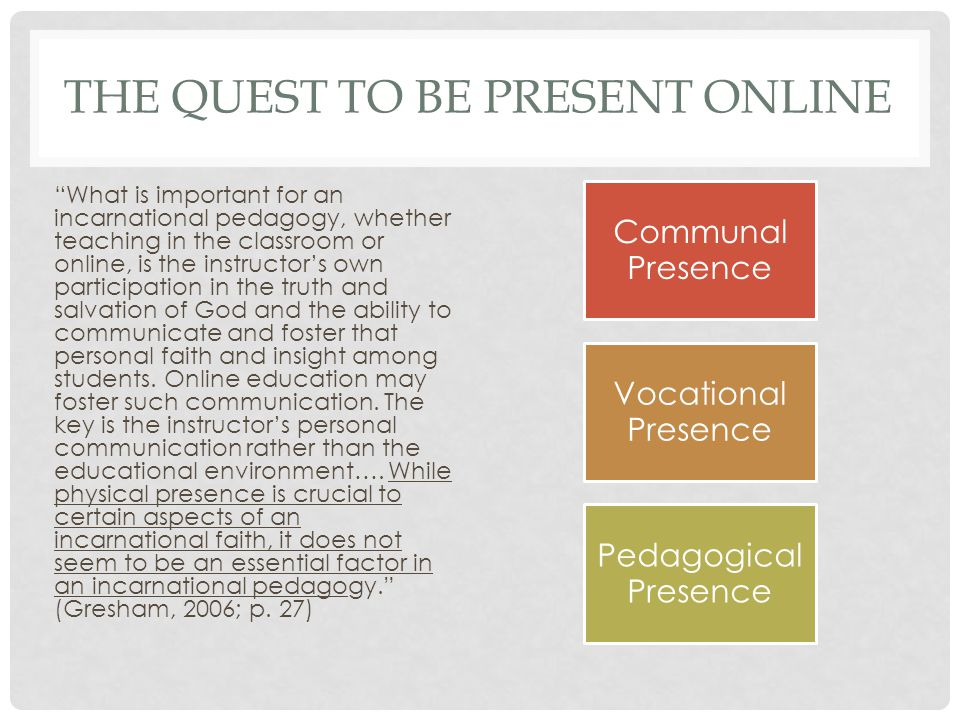 THE QUEST TO BE PRESENT ONLINE What is important for an incarnational pedagogy, whether teaching in the classroom or online, is the instructor's own participation in the truth and salvation of God and the ability to communicate and foster that personal faith and insight among students.