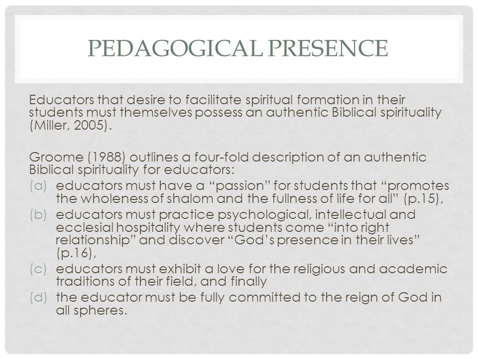 PEDAGOGICAL PRESENCE Educators that desire to facilitate spiritual formation in their students must themselves possess an authentic Biblical spirituality (Miller, 2005).