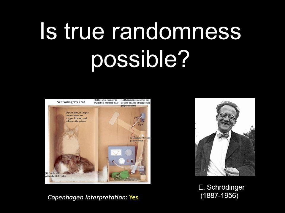 Is true randomness possible E. Schrödinger (1887-1956) Copenhagen Interpretation: Yes