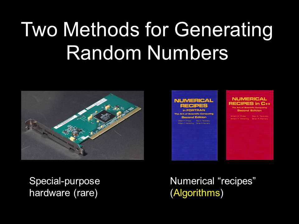 Two Methods for Generating Random Numbers Numerical recipes (Algorithms) Special-purpose hardware (rare)