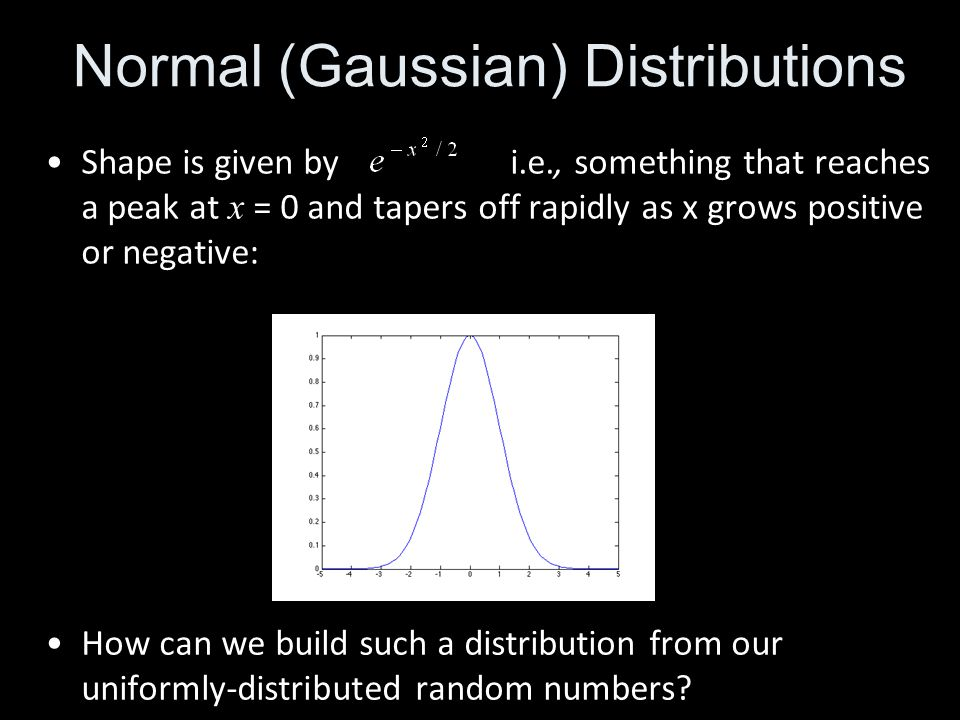 Shape is given by i.e., something that reaches a peak at x = 0 and tapers off rapidly as x grows positive or negative: Normal (Gaussian) Distributions How can we build such a distribution from our uniformly-distributed random numbers?