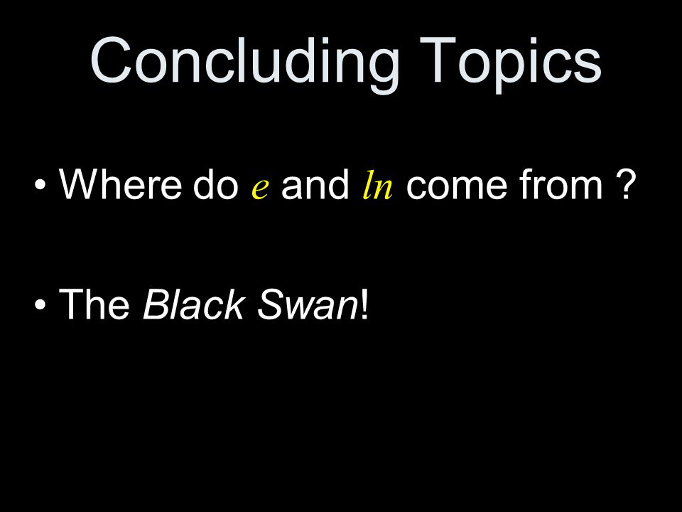 Concluding Topics Where do e and ln come from ? The Black Swan!