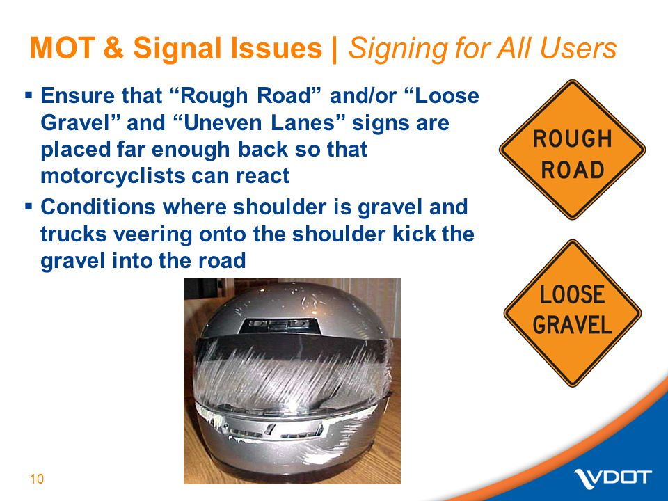 MOT & Signal Issues | Signing for All Users  Ensure that Rough Road and/or Loose Gravel and Uneven Lanes signs are placed far enough back so that motorcyclists can react  Conditions where shoulder is gravel and trucks veering onto the shoulder kick the gravel into the road 10
