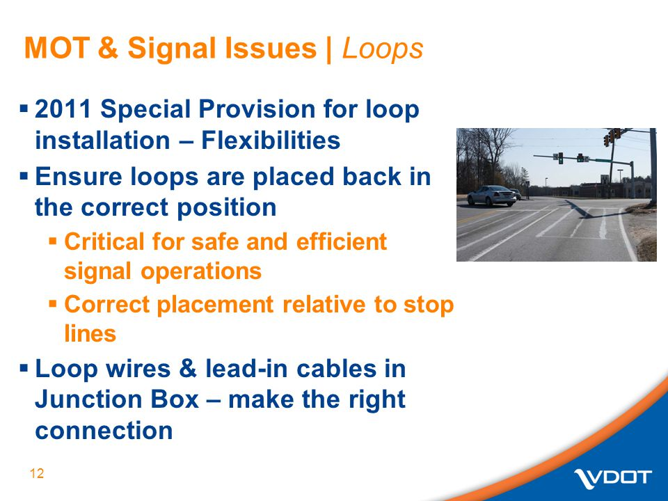 MOT & Signal Issues | Loops  2011 Special Provision for loop installation – Flexibilities  Ensure loops are placed back in the correct position  Critical for safe and efficient signal operations  Correct placement relative to stop lines  Loop wires & lead-in cables in Junction Box – make the right connection 12
