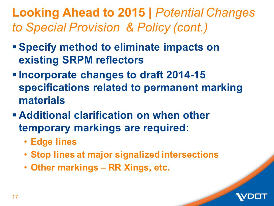 Looking Ahead to 2015 | Potential Changes to Special Provision & Policy (cont.)  Specify method to eliminate impacts on existing SRPM reflectors  Incorporate changes to draft 2014-15 specifications related to permanent marking materials  Additional clarification on when other temporary markings are required: Edge lines Stop lines at major signalized intersections Other markings – RR Xings, etc.