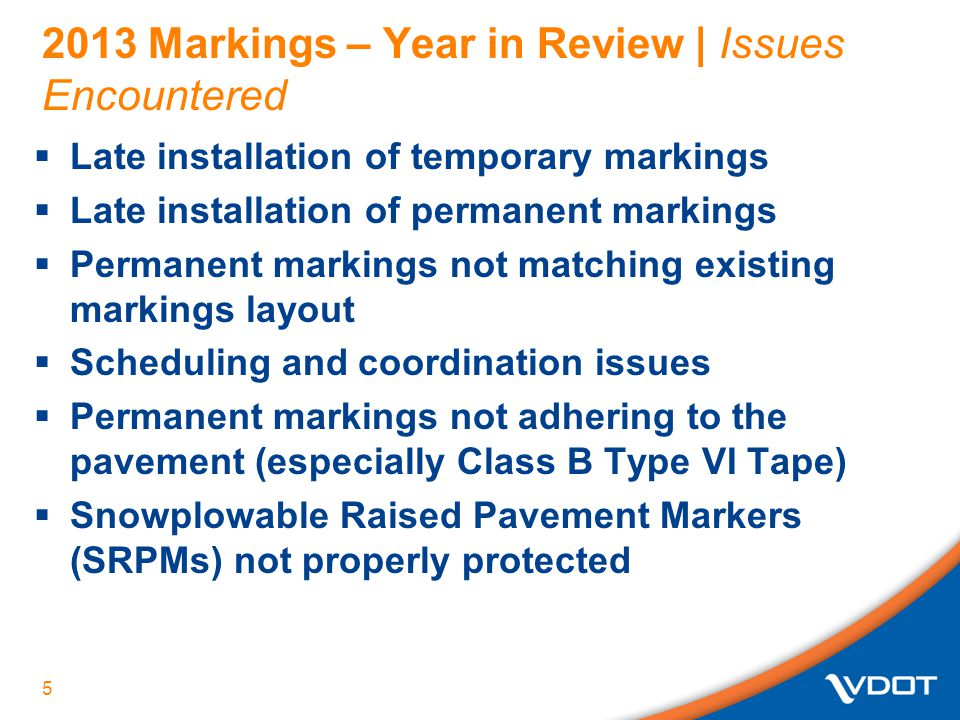 Looking Ahead to 2015 | Potential Changes to Special Provision & Policy  Improved B-VI marking guidance  Basic requirement for documentation of existing markings before starting resurfacing  Eliminate 24-hours-after-rain rule (as long as surface still meets VTM-94 moisture test)  Immediate marking of Interstates and 55 MPH or greater Freeways (limited access segments)  Critical markings such as at high speed multi- lane signalized intersections and segments must be specified in PMSS with temporary & permanent marking time frames.