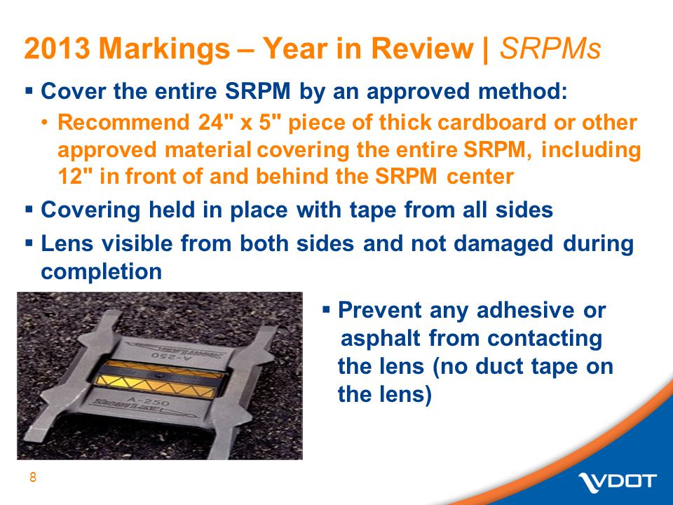 2013 Markings – Year in Review | SRPMs  Cover the entire SRPM by an approved method: Recommend 24 x 5 piece of thick cardboard or other approved material covering the entire SRPM, including 12 in front of and behind the SRPM center  Covering held in place with tape from all sides  Lens visible from both sides and not damaged during completion 8  Prevent any adhesive or asphalt from contacting the lens (no duct tape on the lens)