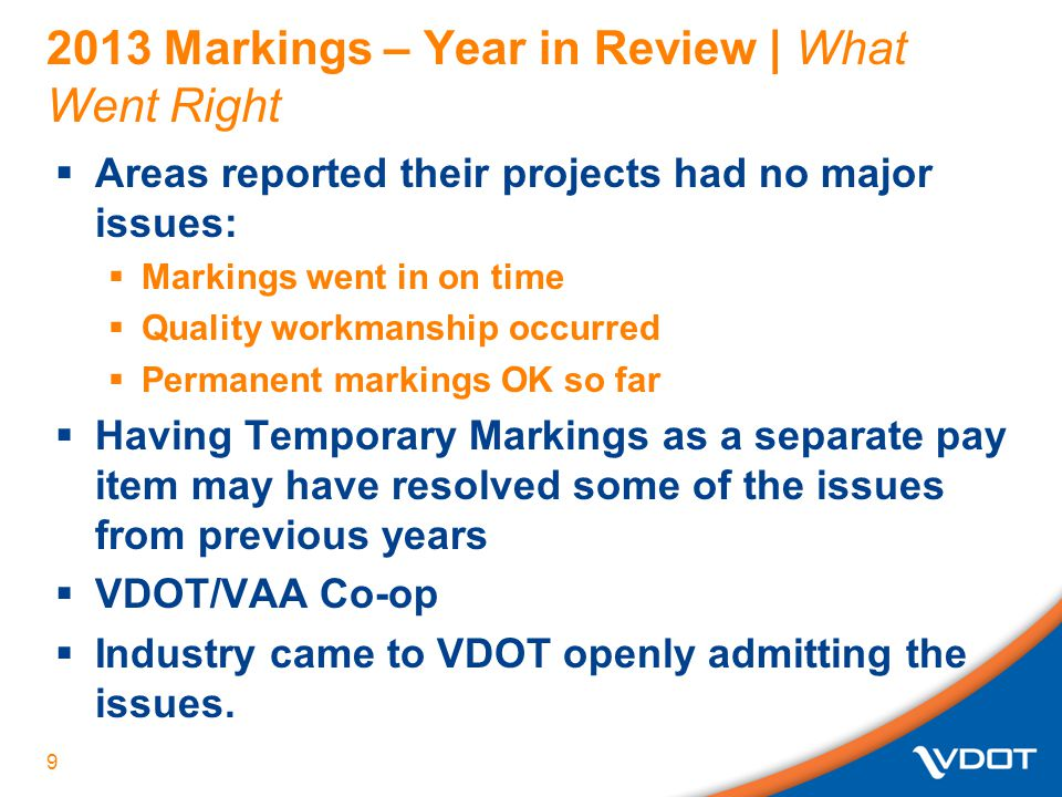 2013 Markings – Year in Review | What Went Right  Areas reported their projects had no major issues:  Markings went in on time  Quality workmanship occurred  Permanent markings OK so far  Having Temporary Markings as a separate pay item may have resolved some of the issues from previous years  VDOT/VAA Co-op  Industry came to VDOT openly admitting the issues.
