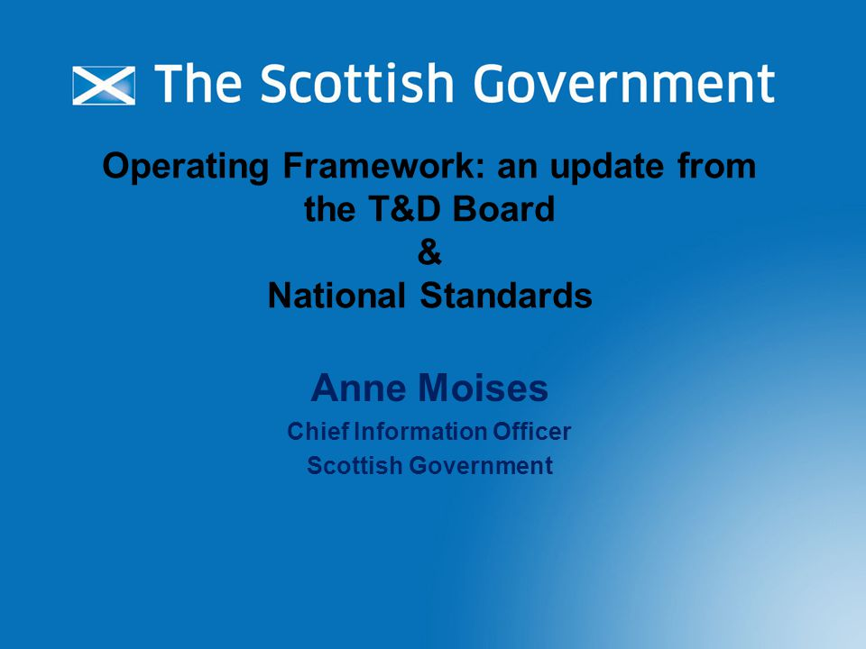 Operating Framework: an update from the T&D Board & National Standards Anne Moises Chief Information Officer Scottish Government