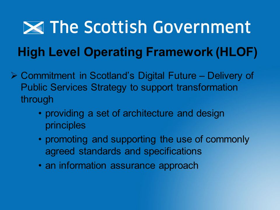 Commitment in Scotland's Digital Future – Delivery of Public Services Strategy to support transformation through providing a set of architecture and design principles promoting and supporting the use of commonly agreed standards and specifications an information assurance approach High Level Operating Framework (HLOF)