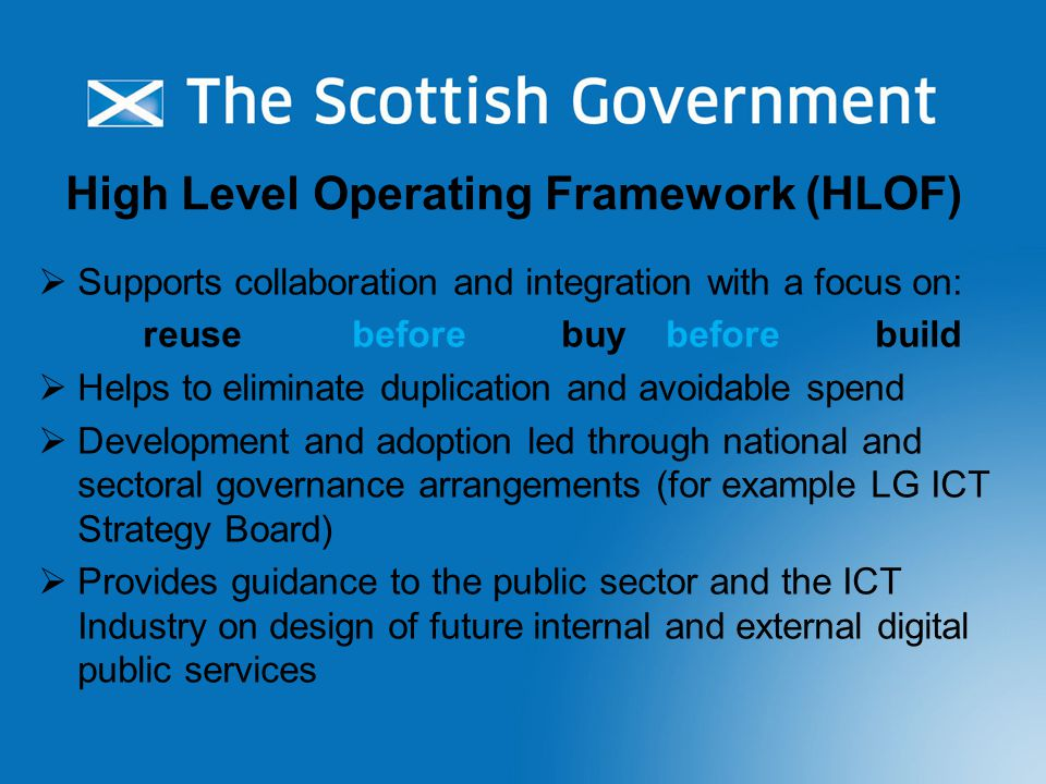 Update to HLOF - January 2015 Summary of Findings following consultation across Public Sector  Overall support for a cross-sector framework  Support for shared ownership of its development and use  HLOF should be about 'delivery of services'  Range of views as to what it should contain and be presented  very different perspectives required for various audiences  Principles of HLOF already being used in more mature sectors but other sectors have low awareness  HLOF needs to be part of appropriate governance within sectors  Confusion as to coverage – citizen facing ICT services or internal ICT services (especially identity & access management)  Need clarity on Common Reference Model and Maturity Model