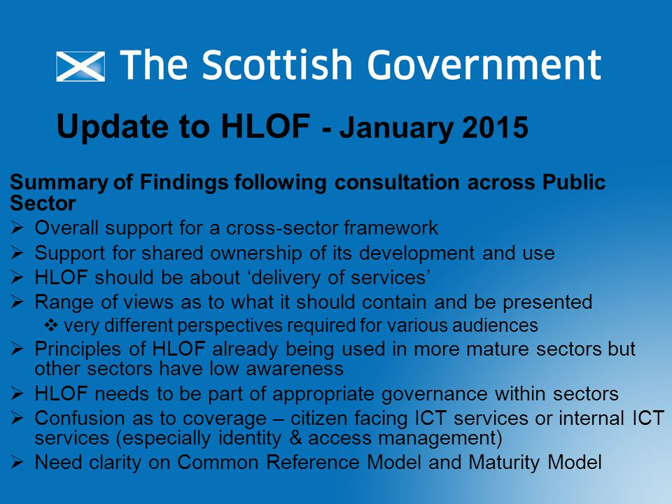 Update to HLOF - January 2015 Key Conclusions for Update  HLOF addresses a number of dimensions at the same time so focus and practical application to be clearer  Relevance and adoption rate of HLOF principles varies with maturity  All sectors need a basic level of understanding of the architecture discipline  Generic, logical reference model is essential to create a common vocabulary  Defining a Scottish Public Sector 'whole of enterprise' Reference Model at next level of detail will be a challenge  Some form of 'ideal' state is required - what does good look like  Maturity Model or decision support model to help travel in the right direction