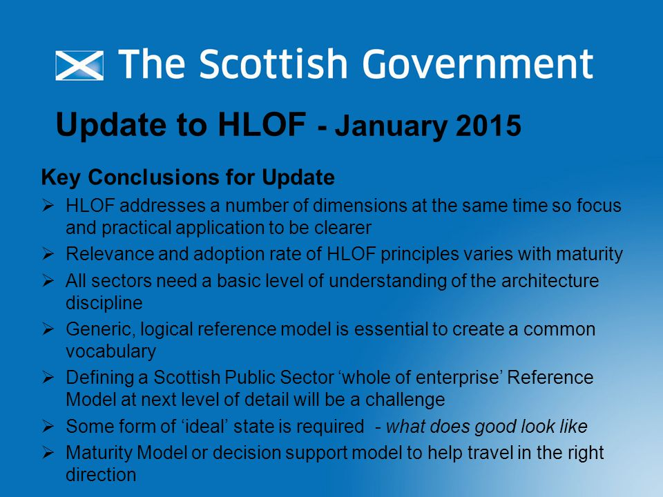 Update to HLOF - January 2015 Key Conclusions for Update  HLOF addresses a number of dimensions at the same time so focus and practical application to be clearer  Relevance and adoption rate of HLOF principles varies with maturity  All sectors need a basic level of understanding of the architecture discipline  Generic, logical reference model is essential to create a common vocabulary  Defining a Scottish Public Sector 'whole of enterprise' Reference Model at next level of detail will be a challenge  Some form of 'ideal' state is required - what does good look like  Maturity Model or decision support model to help travel in the right direction