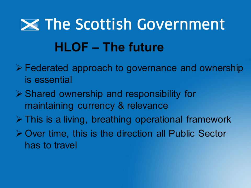 HLOF – The future  Federated approach to governance and ownership is essential  Shared ownership and responsibility for maintaining currency & relevance  This is a living, breathing operational framework  Over time, this is the direction all Public Sector has to travel