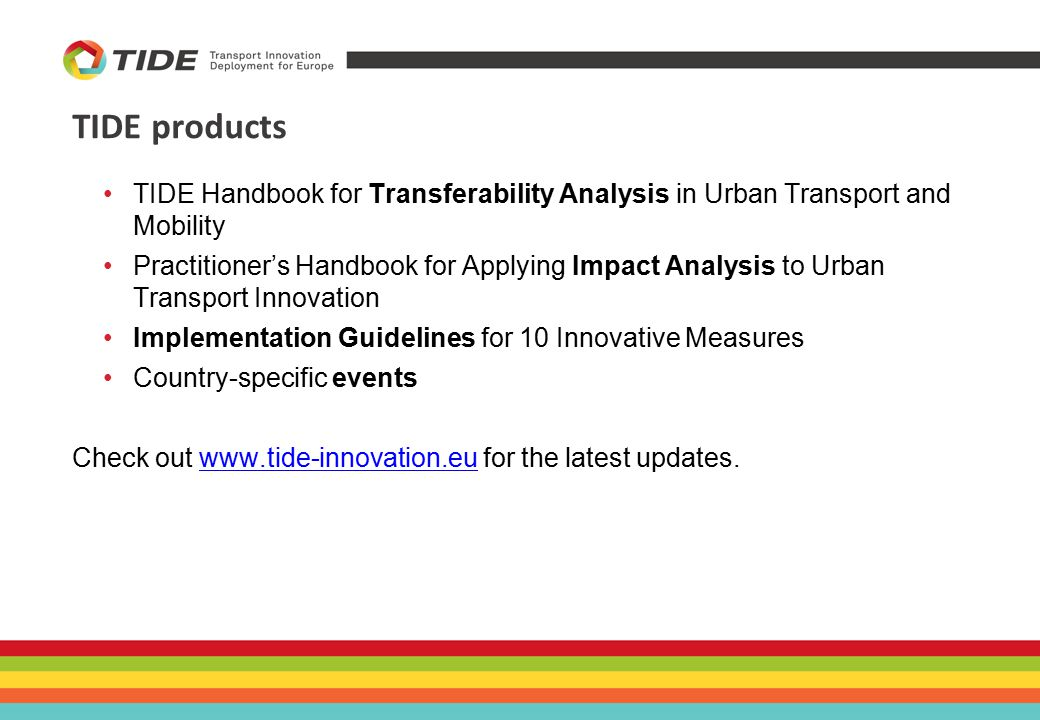 TIDE products TIDE Handbook for Transferability Analysis in Urban Transport and Mobility Practitioner's Handbook for Applying Impact Analysis to Urban Transport Innovation Implementation Guidelines for 10 Innovative Measures Country-specific events Check out www.tide-innovation.eu for the latest updates.www.tide-innovation.eu