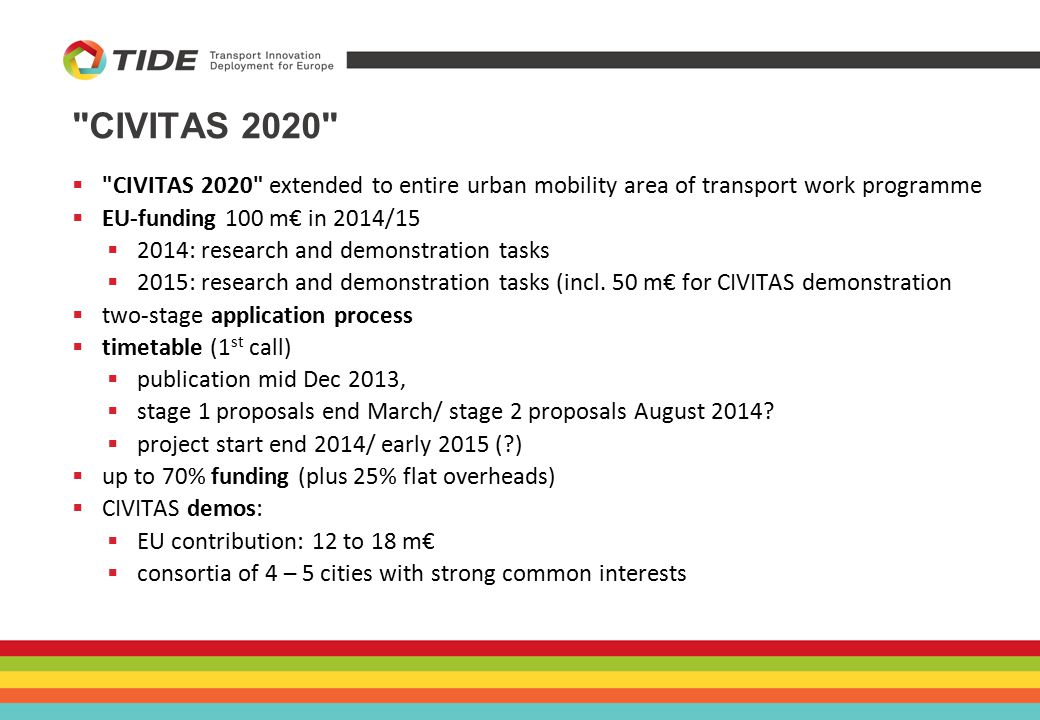 CIVITAS 2020  CIVITAS 2020 extended to entire urban mobility area of transport work programme  EU-funding 100 m€ in 2014/15  2014: research and demonstration tasks  2015: research and demonstration tasks (incl.