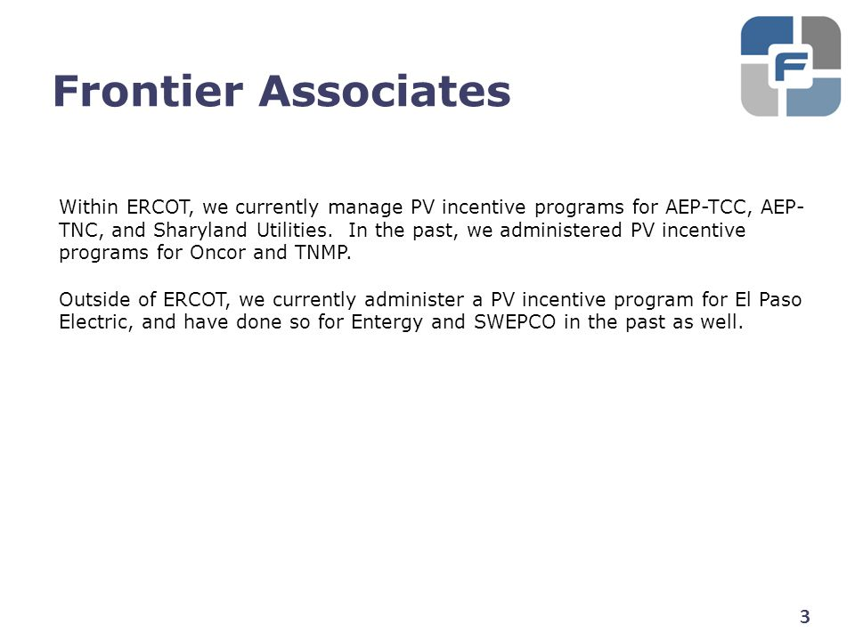 Frontier Associates 3 Within ERCOT, we currently manage PV incentive programs for AEP-TCC, AEP- TNC, and Sharyland Utilities. In the past, we administ