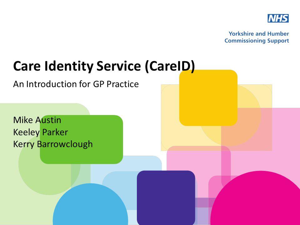 Care Identity Service (CareID) An Introduction for GP Practice Mike Austin Keeley Parker Kerry Barrowclough
