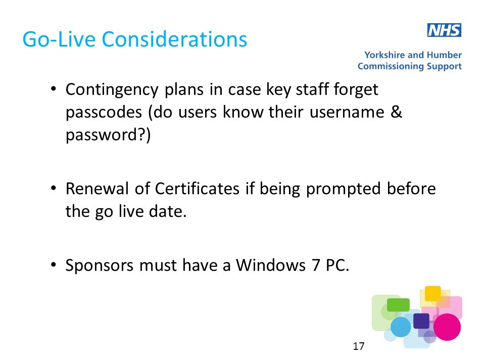 Go-Live Considerations Contingency plans in case key staff forget passcodes (do users know their username & password ) Renewal of Certificates if being prompted before the go live date.