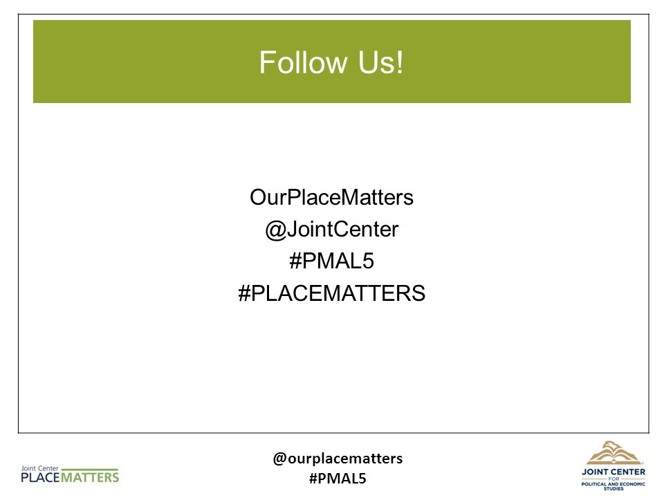 Follow Us! OurPlaceMatters @JointCenter #PMAL5 #PLACEMATTERS @ourplacematters #PMAL5