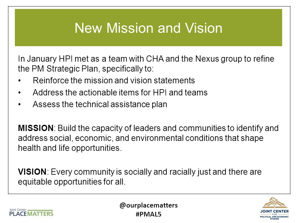 New Mission and Vision In January HPI met as a team with CHA and the Nexus group to refine the PM Strategic Plan, specifically to: Reinforce the mission and vision statements Address the actionable items for HPI and teams Assess the technical assistance plan MISSION: Build the capacity of leaders and communities to identify and address social, economic, and environmental conditions that shape health and life opportunities.