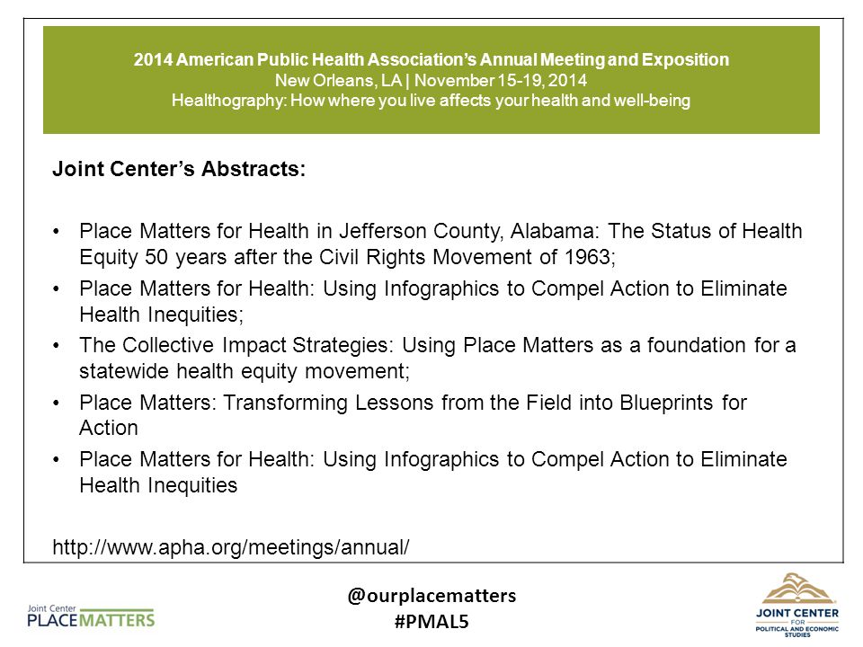 2014 American Public Health Association's Annual Meeting and Exposition New Orleans, LA | November 15-19, 2014 Healthography: How where you live affects your health and well-being Joint Center's Abstracts: Place Matters for Health in Jefferson County, Alabama: The Status of Health Equity 50 years after the Civil Rights Movement of 1963; Place Matters for Health: Using Infographics to Compel Action to Eliminate Health Inequities; The Collective Impact Strategies: Using Place Matters as a foundation for a statewide health equity movement; Place Matters: Transforming Lessons from the Field into Blueprints for Action Place Matters for Health: Using Infographics to Compel Action to Eliminate Health Inequities http://www.apha.org/meetings/annual/ @ourplacematters #PMAL5