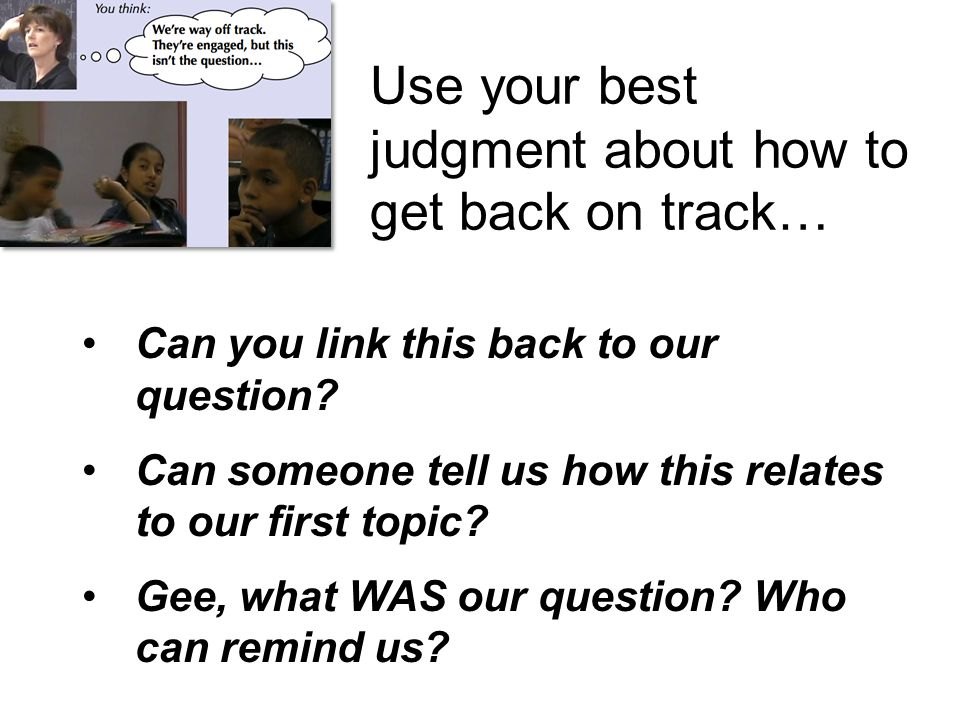 Use your best judgment about how to get back on track… Can you link this back to our question.