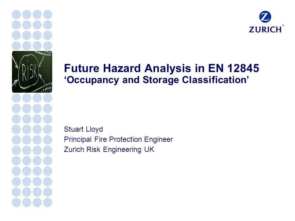 Future Hazard Analysis in EN 12845 'Occupancy and Storage Classification' Stuart Lloyd Principal Fire Protection Engineer Zurich Risk Engineering UK