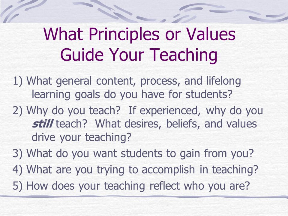 What Principles or Values Guide Your Teaching 1) What general content, process, and lifelong learning goals do you have for students.