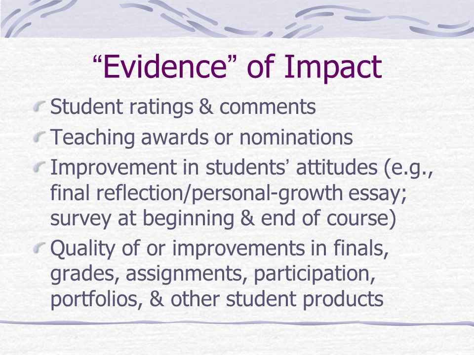 Student ratings & comments Teaching awards or nominations Improvement in students' attitudes (e.g., final reflection/personal-growth essay; survey at beginning & end of course) Quality of or improvements in finals, grades, assignments, participation, portfolios, & other student products