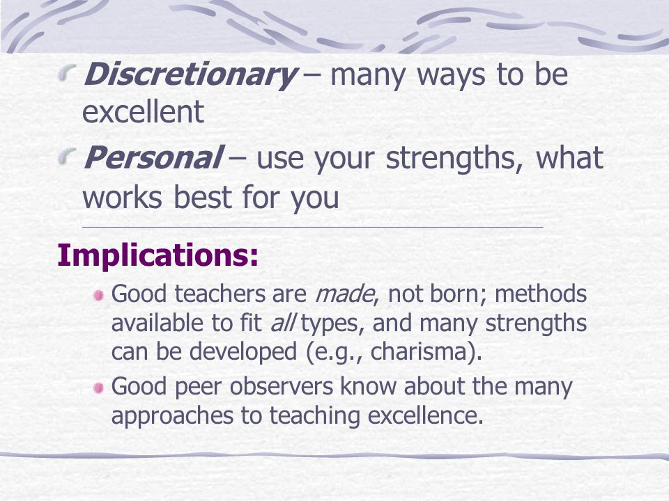 Discretionary – many ways to be excellent Personal – use your strengths, what works best for you ____________________________________________________________________________ Implications: Good teachers are made, not born; methods available to fit all types, and many strengths can be developed (e.g., charisma).